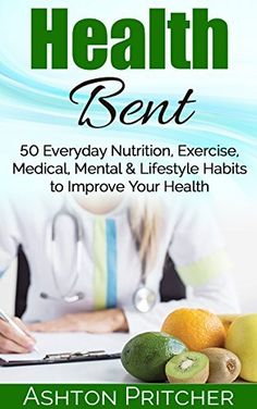 Health Bent: 50 Everyday Nutrition, Exercise, Medical, Mental & Lifestyle Habits to Improve Your Health (Healthy Lifestyle, Exercising, Health Diary, Perfect ... Tips, Health And Fitness, Healthy Habits) by Ashton Pritcher, http://www.amazon.com/dp/B00WQBK6V4/ref=cm_sw_r_pi_dp_qtwsvb13KHPT3
