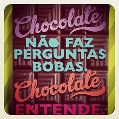 "Rough translation of the Portuguese: ""Chocolate doesn't ask stupid questions.  Chocolate understands."""