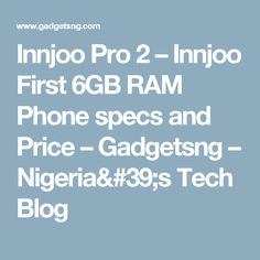 Innjoo Pro 2 – Innjoo First 6GB RAM Phone specs and Price – Gadgetsng – Nigeria's Tech Blog