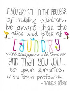 If you are still in the process of raising children, be aware that the piles & piles of laundry will disappear all too soon and that you will, to your surprise, miss them profoundly. - Thomas s. Monson...Hope for the Disorganized Mom Part 2 - The Purposeful Mom