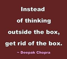 Instead of thinking outside the box, get rid of the box!  ~~ Deepak Chopra