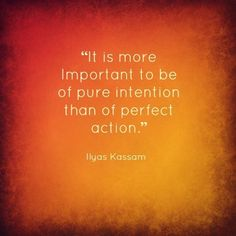 """""""it is more Important to be pure intention than of perfect action."""" -Ilyas Kassam"""