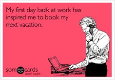 Funny Workplace Ecard: My first day back at work has inspired me to book my next vacation.