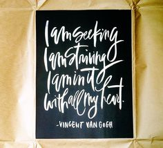 I am seeking, I am striving, I am in it with all my heart ~Vincent Van Gogh