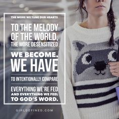 """The more we tune our hearts to the melody of the world, the more desensitized we become. We have to intentionally compare everything we're fed and everything we feel to God's Word."" -GirlDefined.com"
