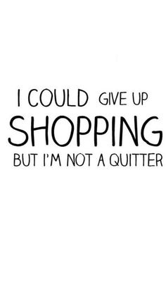 I could give up shopping, but I'm not a quitter!