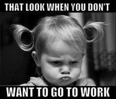 That look when you don't want to go to work... or school...