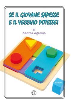 Andrea Agresta, Se il giovane sapesse e il vecchio potesse! Edizione 2015 Formato 14x21 190 pagine - brossura