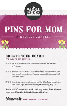 IT'S TIME TO CELEBRATE MOM! Enter our 'Pins For Mom' Pinterest contest and you could win one of 3 - Whole Foods Market gift cards! You have until Mother's Day (5/13) to submit your board... read all the details right here: https://www.facebook.com/wholefoods/app_300347956704209