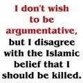 I don't wish to be argumentative, but I disagree with the Islamic belief that I should be killed.  Lol