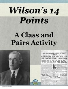This 14 Points activity gives students a solid understanding of Wilson's 14 Points from World War 1 (WW1). The whole class puts each of Wilson's 14 Points into their own every day words. The class is then divided into pairs representing Senators from various states. Each pair will complete a task based on opinion. A letter of explanation based on the prior task will be written to President Wilson. There will then be a vote and the students will conclude the activity by writing a reflection.