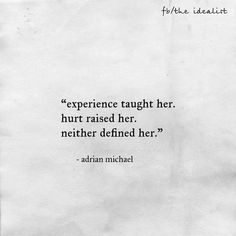 """""""Experience taught her.  Hurt raised her.  Neither defined her.""""  - Adrian Michael"""