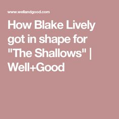 """How Blake Lively got in shape for """"The Shallows""""   Well+Good"""