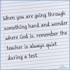 when you are going through something hard and wonder where God is. remember the teacher is always quiet during a test.