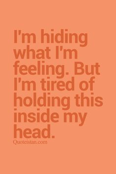 I'm hiding what I'm feeling. But I'm tired of holding this inside my head. http://www.quoteistan.com/2015/08/im-hiding-what-im-feeling-but-im-tired.html