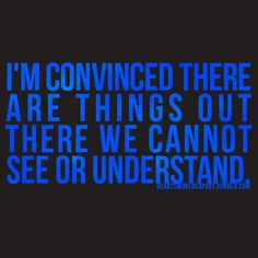I'm convinced there are things out there we cannot see or understand.