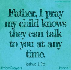 Pray they know they can talk to you at any time.