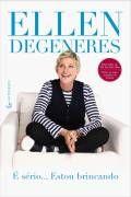 É sério… Estou brincando – Ellen DeGeneres  Ela é engraçada, amiga, e tem o sério propósito de divertir.  Confira o novo livro-comédia de Ellen com ótima tradução que não deixa o ritmo da piada cair.  Trechos favoritos e comentários no meu blog.