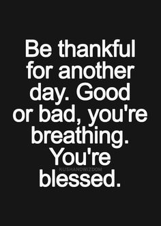 be thankful for another day. good or bad. you're breathing. you're blessed.