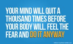 Your Mind Will Quit A Thousand Times Before Your Body Will Feel The Fear And Do It Any Way