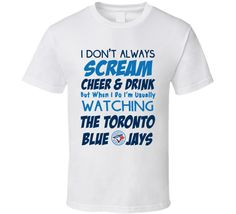 I Don't Always Scream Cheer & Drink But When I Do I'm Usually Watching The Toronto Blue Jays!! (Blue / Dark Blue Font) World Series Inspired T Shirt