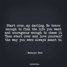 Start over, my darling. Be brave enough to find the life you want and courageous enough to chase it. Then start over and love yourself the way you were always meant to.