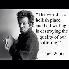 The world is a hellish place, and bad writing is destroying the quality of our suffering Literary Quotes, Writing Quotes, Writing Tips, Writing Workshop, Writing Prompts, Tom Waits Quotes, Tom Waits Lyrics, Quotes To Live By, Life Quotes
