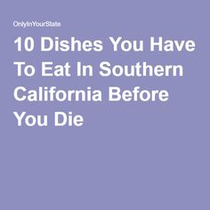 10 Dishes You Have To Eat In Southern California Before You Die