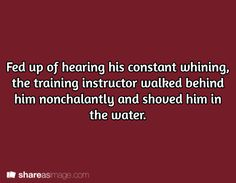 Fed up of hearing his constant whining, the training instructor walked behind him nonchalantly and shoved him in the water.