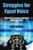 Struggles for equal voice: the history of African American media democracy    PN1992.8.A34 K58 2012