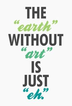The Earth without art is just 'eh' saying.