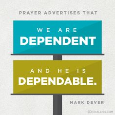 """""""Prayer advertises that we are dependent and He is dependable."""" (Mark Dever)"""