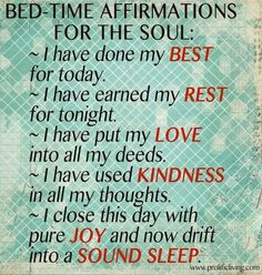 5 Bedtime Affirmations for Sound Sleep:  1. I have done my BEST for today.  2. I have earned my REST for tonight.  3. I have put my LOVE into all my deeds.  4. I have used KINDNESS in all my thoughts.  5. I close this day with PURE JOY and now drift into SOUND ASLEEP.