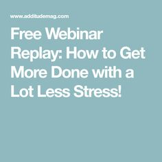 Free Webinar Replay: How to Get More Done with a Lot Less Stress!