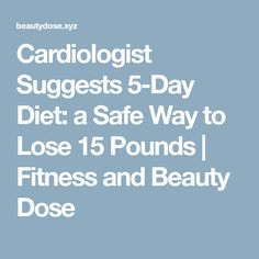 Cardiologist Suggests 5-Day Diet: a Safe Way to Lose 15 Pounds | Fitness and Beauty Dose