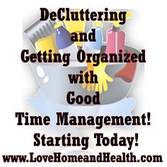 DeCluttering and Getting Organized With Good Time Management! Starting Today! - LoveHomeandHealth.com I LOVE cleaning house and there's hardly a better feeling than sitting down at the end of a busy day and just seeing your accomplishments around you.   YOU CAN make a big dent in your clutter TODAY ... no matter how bad your house is.