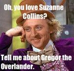 How come everyone knows The Hunger Games but not The Underland Chronicles?? Willy Wonka Meme: Gregor The Overlander by ~ZelphyrTheSecond on deviantART