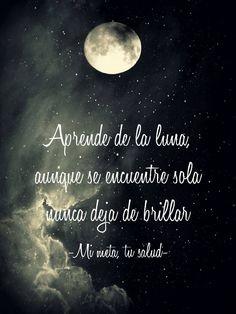 Aprende de la luna, aunque se encuentre sola, nunca deja de brillar.