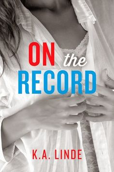 On the Record by K.A. Linde- book 2 in this crazy political love triangle :)