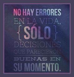 No hay errores en la vida. Solo decisiones que parecieron buenas en su momento. LA REGASTE? CUAL ES EL PROBLEMA? CORRIGE, APRENDE Y LISTO!!