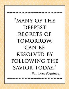"""Many of the deepest regrets of tomorrow, can be resolved by following the Savior today."" President Dieter F. Uchtdorf"