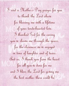 I said a Mother's Day prayer for you to thank the Lord above for blessing me with a lifetime of your tenderhearted love. I thanked God for the caring you've shown me through the years, for the closeness we've enjoyed in time of laughter and of tears. And so, I thank you from the heart for all you've done for me and I bless the Lord for giving me the best mother there could be!