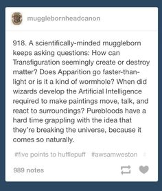YES!!!! I have this headcanon about a muggle-born who attended regular muggle school and did magic on the side because of their parents and then went on to become muggle-studies teacher at Hogwarts for like 3 days a week and spent the rest of their time trying to scientifically explain magic and later founded the first magic/science university across the lake from Hogwarts. I'm thinking magic computers, maginet, magipedia later on and introducing modern teching methods and supplies at…