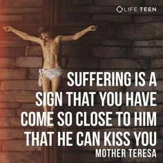 """Suffering is sign that you have come so close to him that he can kiss you."" -St. Teresa of Calcutta"