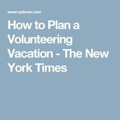 How to Plan a Volunteering Vacation - The New York Times