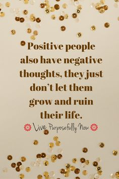 Negative thoughts don't have to be accepted...they're just thoughts. We can all train our minds to ignore the negative and turn to the positive.