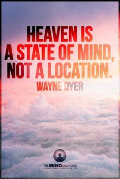 Heaven is a state of mind, not a Location. Wayne Dyer