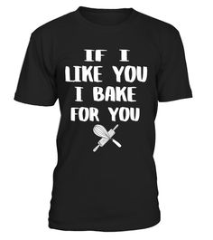 # IF I like you I bake for you shirt .   This baking t-shirt is a perfect gift for yourself, your friend, father, mother, sister, brother who loves funny shirt that create the different and more attractive for who wear it. Especially on birthday, Christmas, Father's day, Mother's day.  *** IMPORTANT ***These shirts are only available for aLIMITED TIME,soact fast and order yours now!TIP:SHARE it with your friends, buy2shirts or more and you will save on shipping.