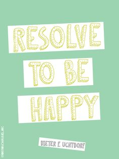 """LDS Quotes: """"Resolve to be #happy, regardless of your circumstance.""""—Dieter F. Uchtdorf"""