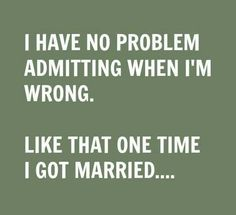 I have no problem admitting when I'm wrong.Like that one time I got married. Quote - Funny Quotes - Humor - Divorce - Life Is Better Now Le Divorce, Divorce Party, Divorce Humor, Divorce Surviving, Marriage Humor, Dating Humor, Sarcastic Quotes, Funny Quotes, Funny Divorce Quotes